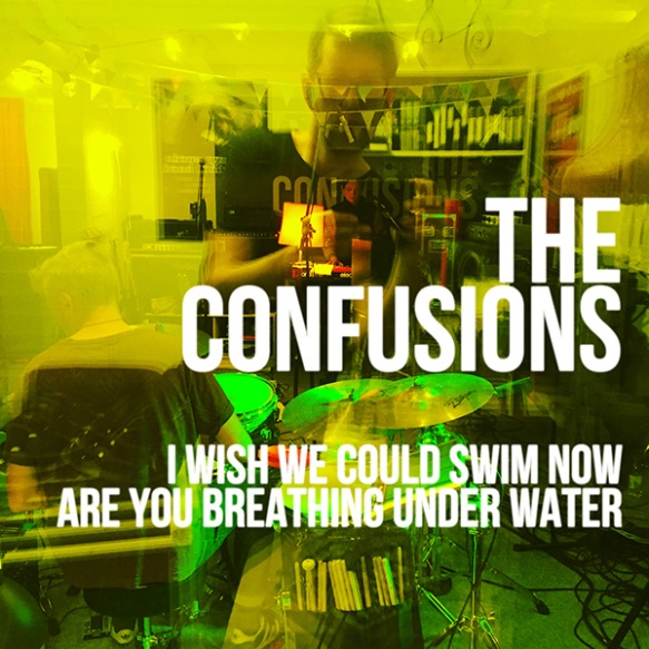 The Confusions - I Wish We Could Swim - Are you Breathing Under Water 600